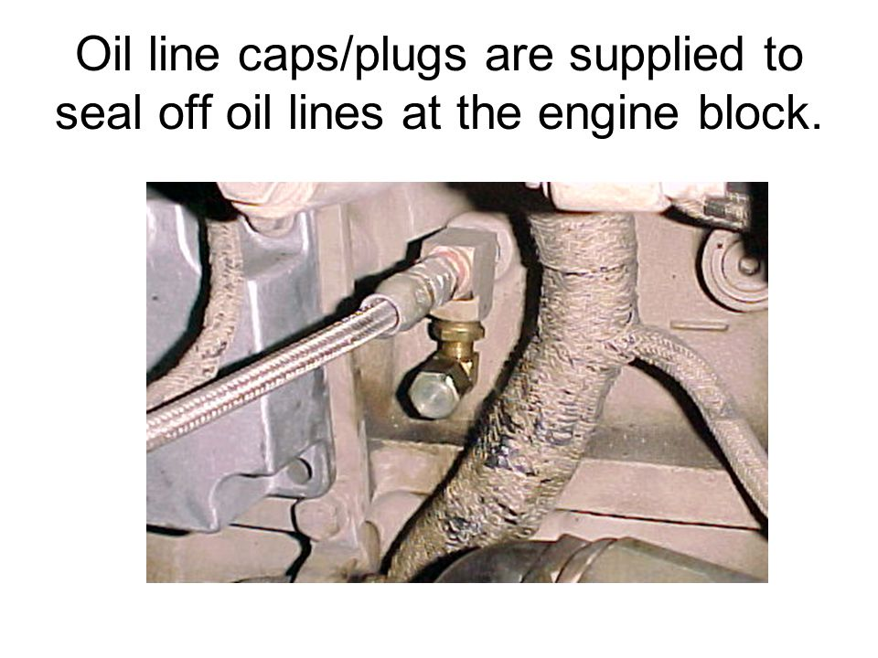Oil line caps/plugs are supplied to seal off oil lines at the engine block.