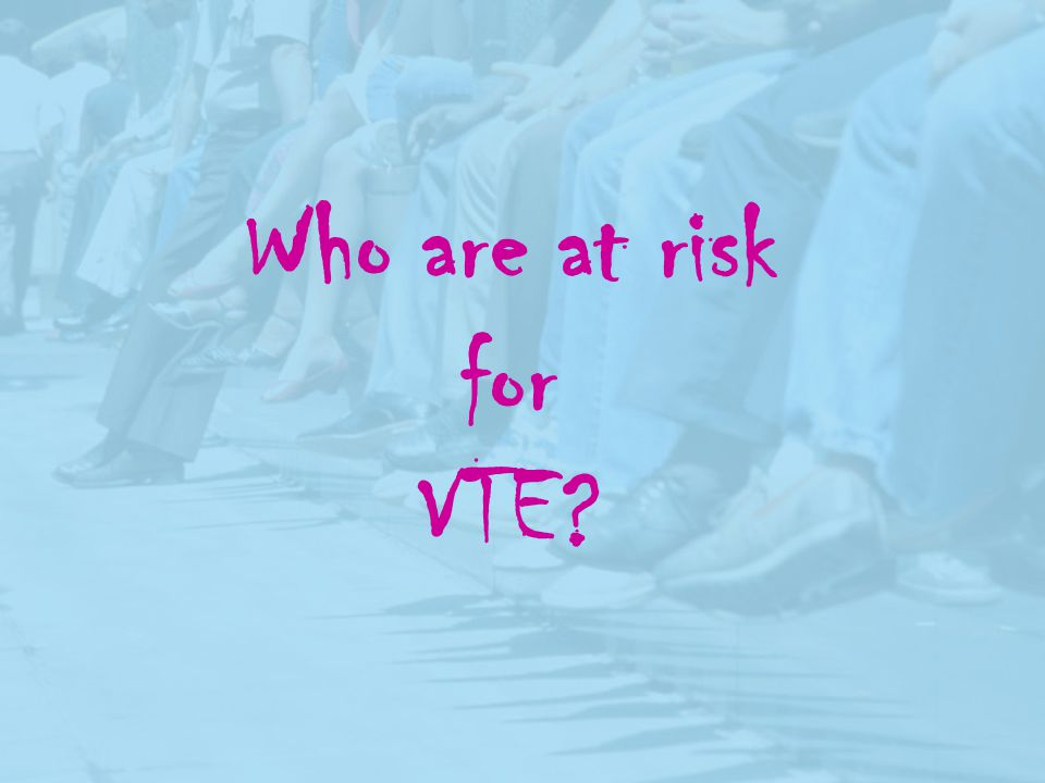 Who are at risk for VTE