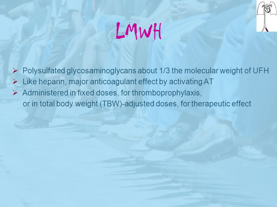 LMWH Polysulfated glycosaminoglycans about 1/3 the molecular weight of UFH. Like heparin, major anticoagulant effect by activating AT.