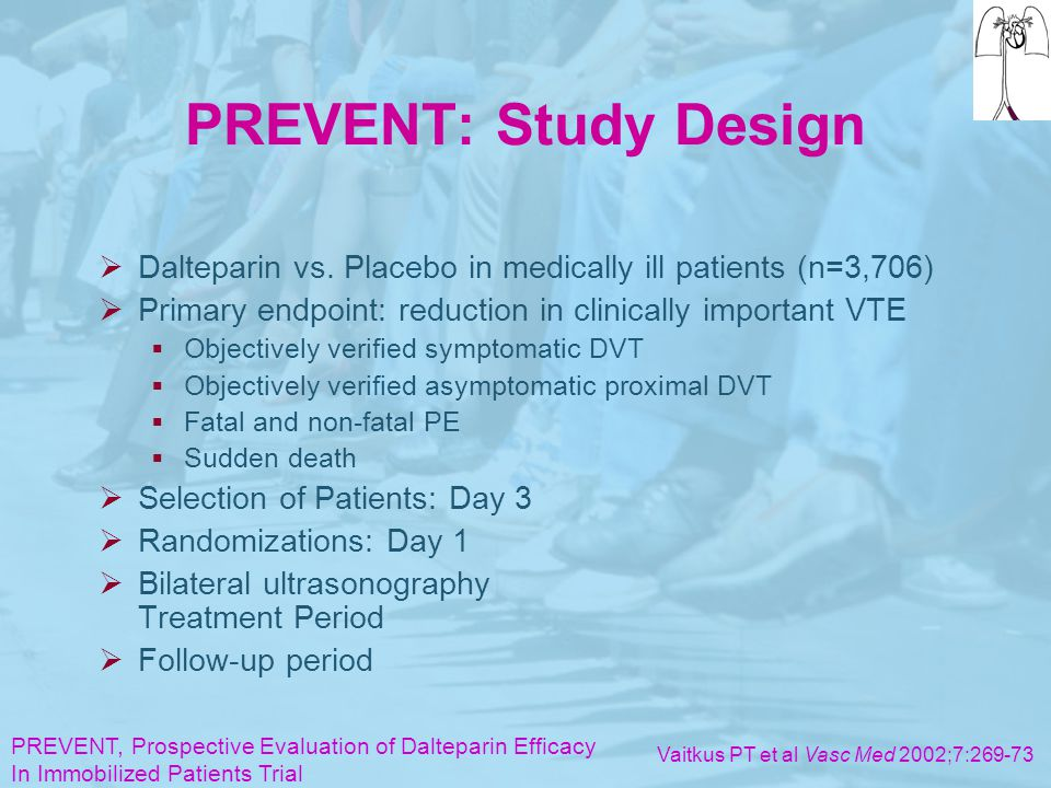 PREVENT: Study Design Dalteparin vs. Placebo in medically ill patients (n=3,706) Primary endpoint: reduction in clinically important VTE.
