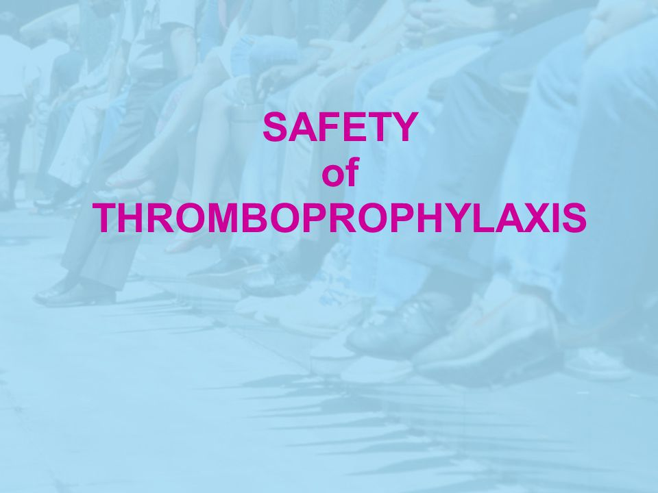 SAFETY of THROMBOPROPHYLAXIS