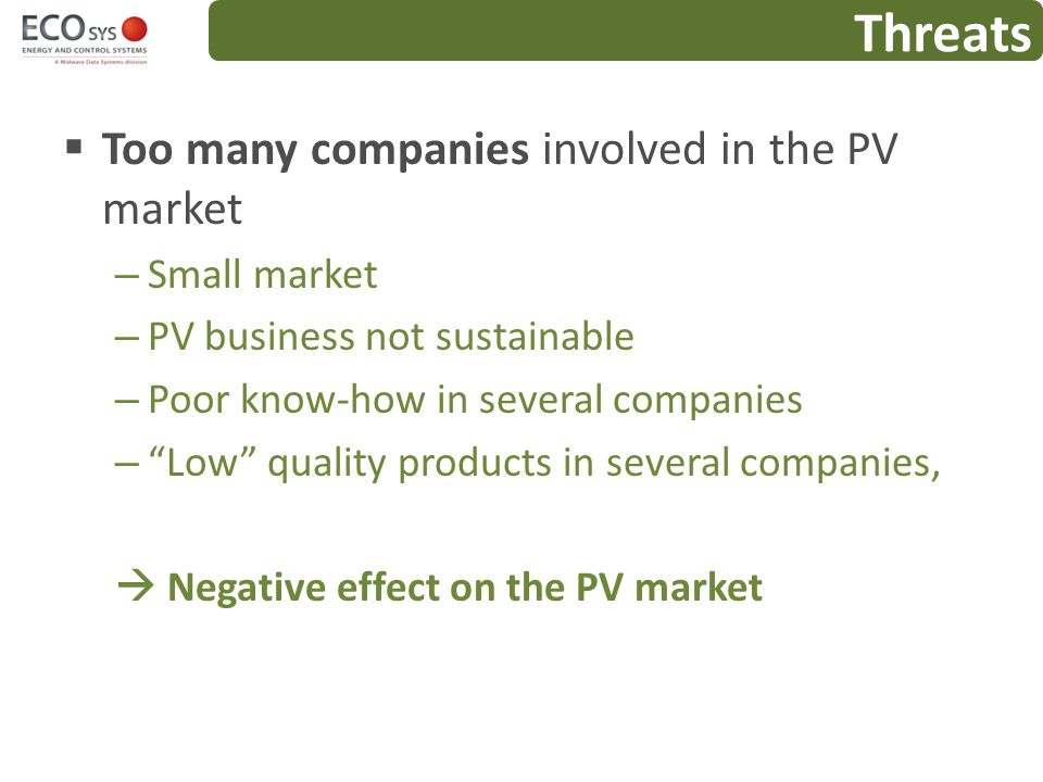 Threats Too many companies involved in the PV market Small market