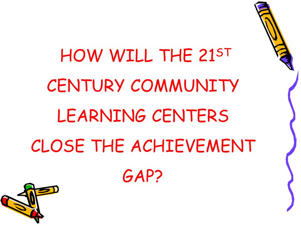 HOW WILL THE 21ST CENTURY COMMUNITY LEARNING CENTERS CLOSE THE ACHIEVEMENT GAP