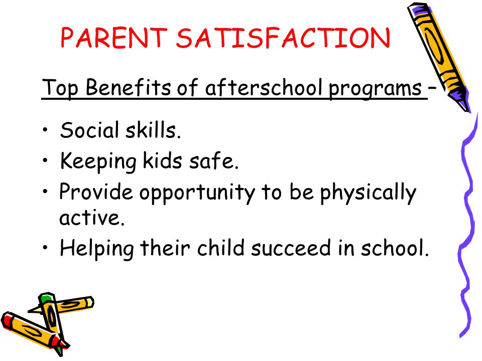 PARENT SATISFACTION Top Benefits of afterschool programs –