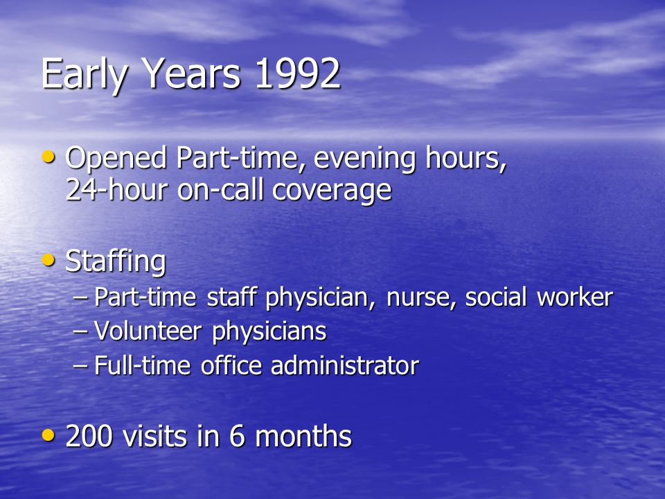 Early Years 1992 Opened Part-time, evening hours, 24-hour on-call coverage. Staffing. Part-time staff physician, nurse, social worker.