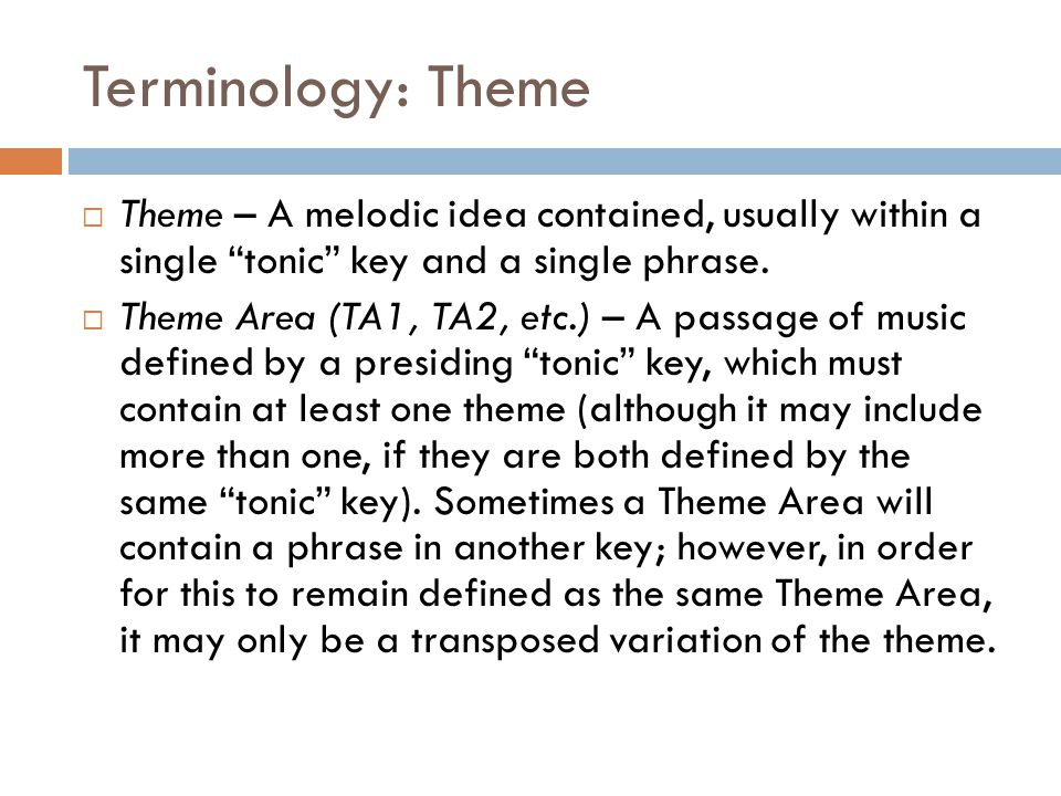 Terminology: Theme Theme – A melodic idea contained, usually within a single tonic key and a single phrase.