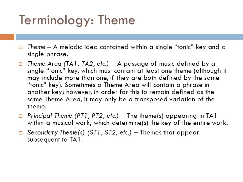 Terminology: Theme Theme – A melodic idea contained within a single tonic key and a single phrase.