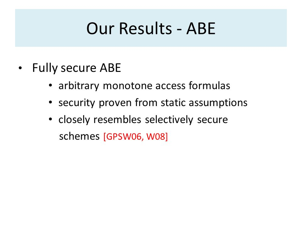 Our Results - ABE Fully secure ABE arbitrary monotone access formulas