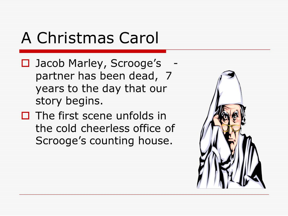 A Christmas Carol Jacob Marley, Scrooge's partner has been dead, 7 years to the day that our story begins.