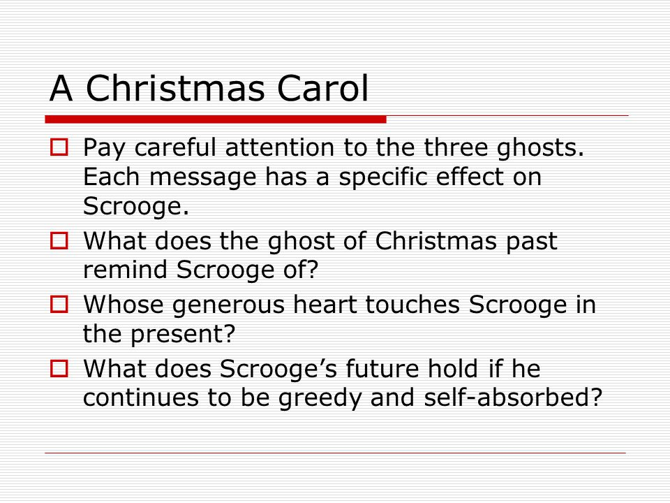 A Christmas Carol Pay careful attention to the three ghosts. Each message has a specific effect on Scrooge.