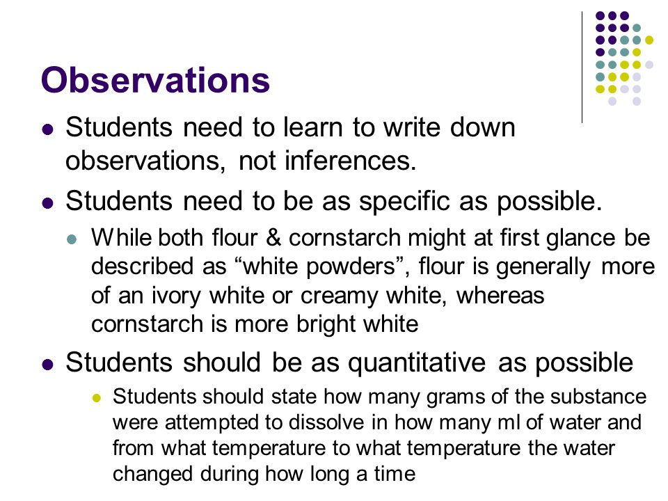 Observations Students need to learn to write down observations, not inferences. Students need to be as specific as possible.