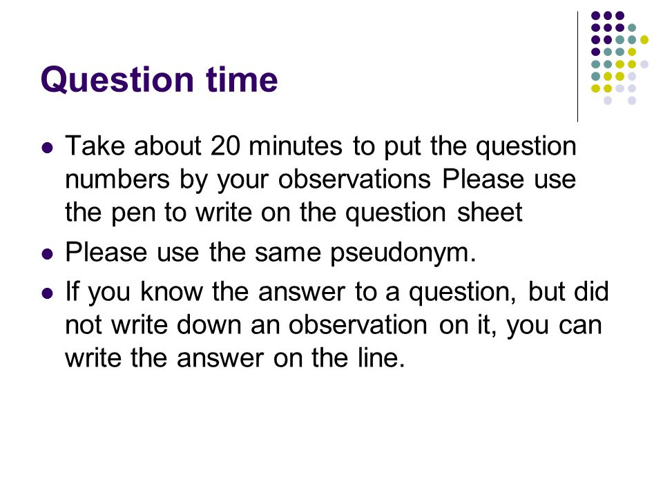 Question time Take about 20 minutes to put the question numbers by your observations Please use the pen to write on the question sheet.
