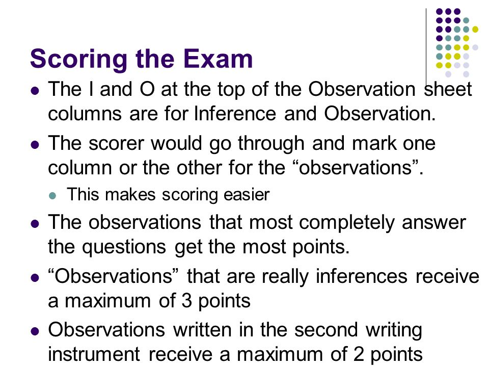 Scoring the Exam The I and O at the top of the Observation sheet columns are for Inference and Observation.