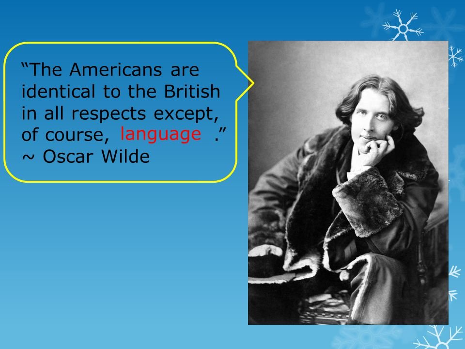 The Americans are identical to the British in all respects except, of course, . ~ Oscar Wilde