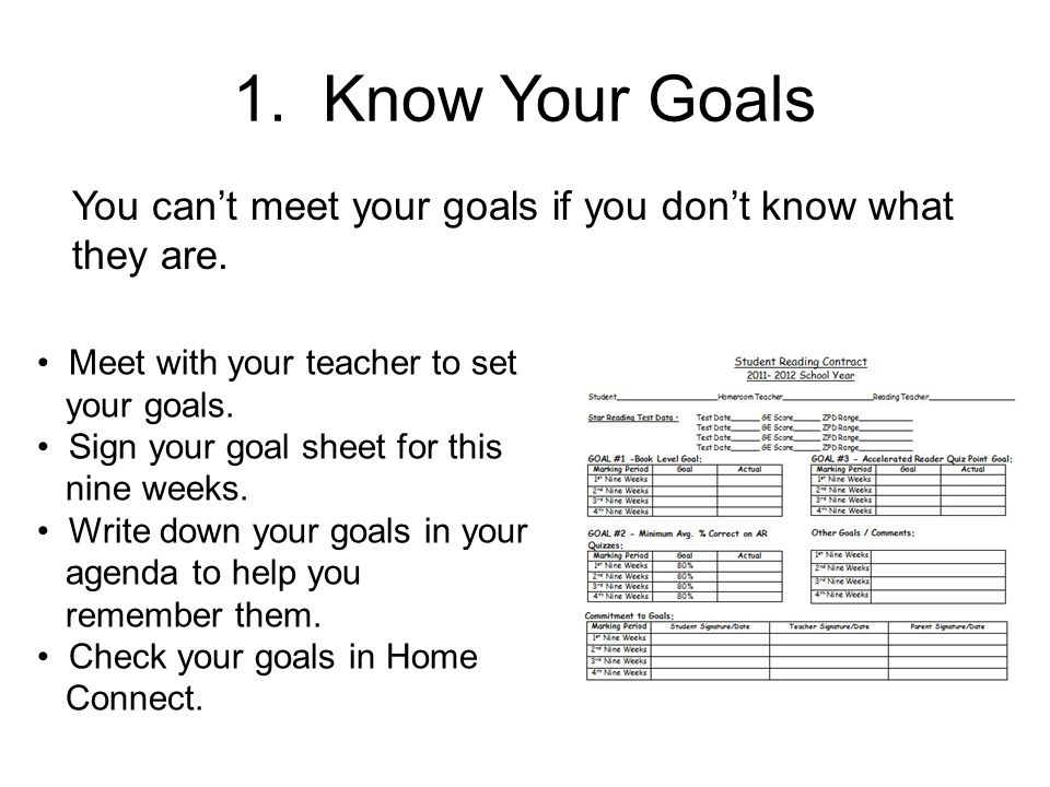 1. Know Your Goals You can't meet your goals if you don't know what they are. Meet with your teacher to set.