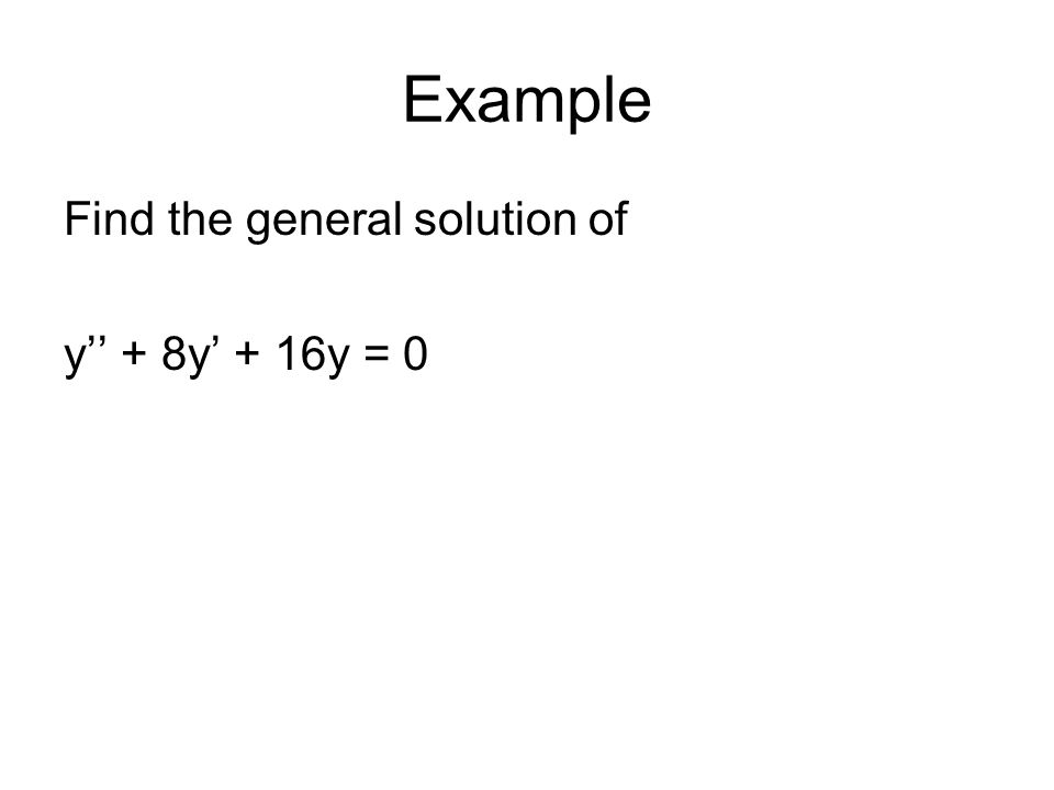 Example Find the general solution of y'' + 8y' + 16y = 0