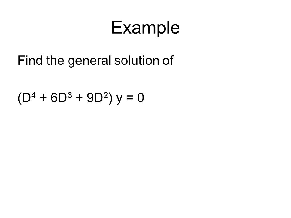Example Find the general solution of (D4 + 6D3 + 9D2) y = 0