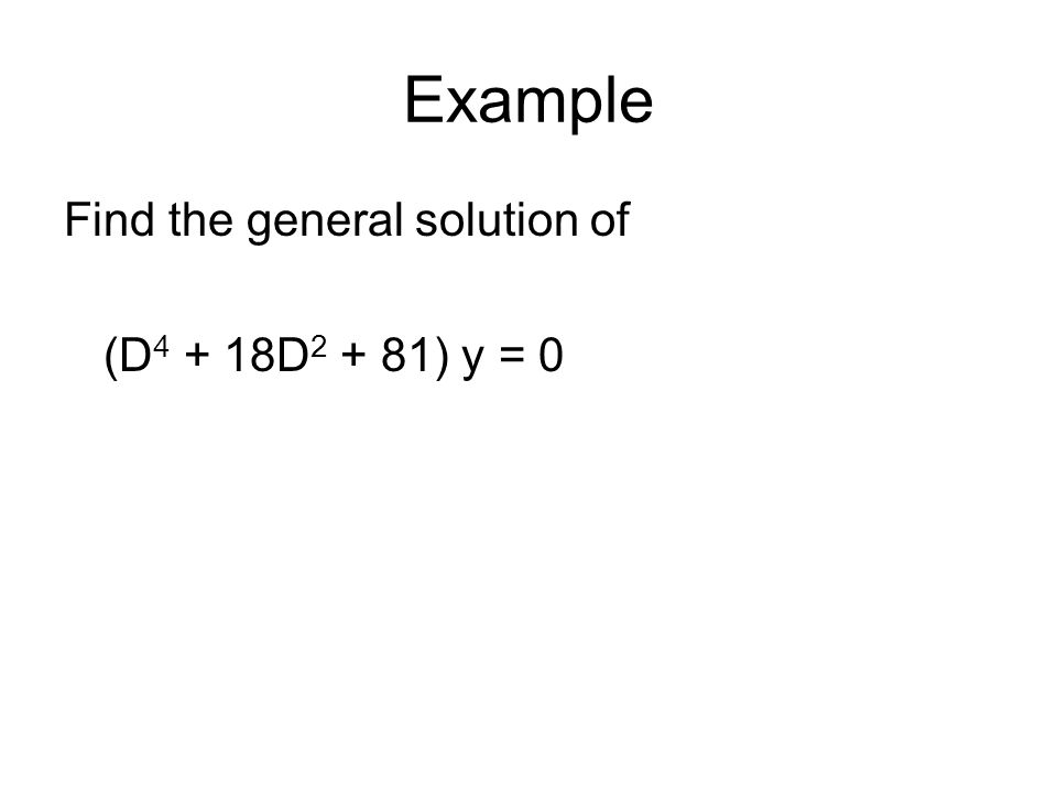 Example Find the general solution of (D4 + 18D2 + 81) y = 0