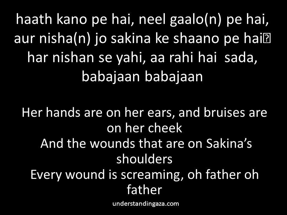 haath kano pe hai, neel gaalo(n) pe hai, aur nisha(n) jo sakina ke shaano pe hai har nishan se yahi, aa rahi hai sada, babajaan babajaan