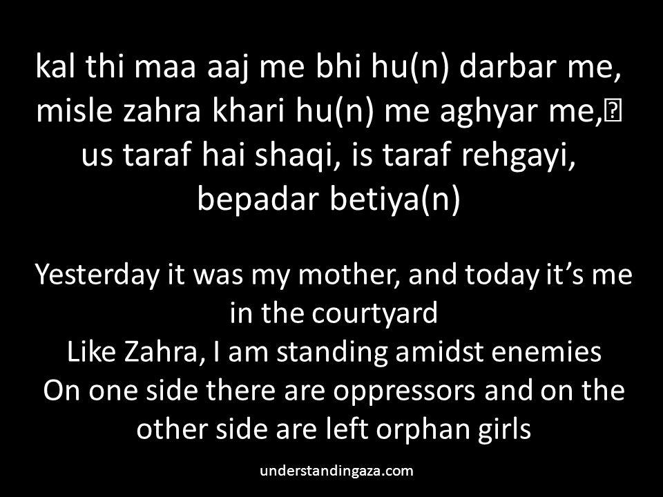 kal thi maa aaj me bhi hu(n) darbar me, misle zahra khari hu(n) me aghyar me, us taraf hai shaqi, is taraf rehgayi, bepadar betiya(n)
