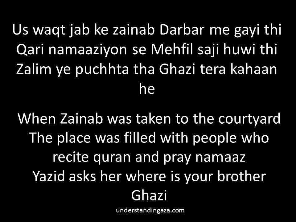 Us waqt jab ke zainab Darbar me gayi thi Qari namaaziyon se Mehfil saji huwi thi Zalim ye puchhta tha Ghazi tera kahaan he