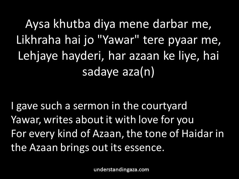 Aysa khutba diya mene darbar me, Likhraha hai jo Yawar tere pyaar me, Lehjaye hayderi, har azaan ke liye, hai sadaye aza(n)