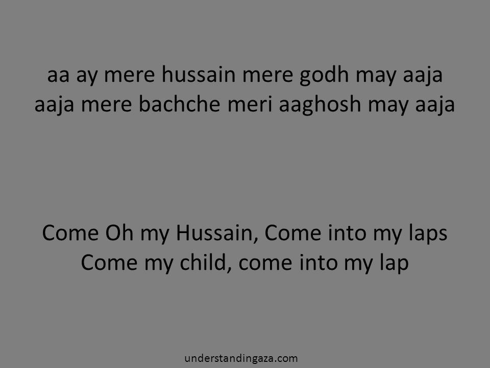 Come Oh my Hussain, Come into my laps Come my child, come into my lap