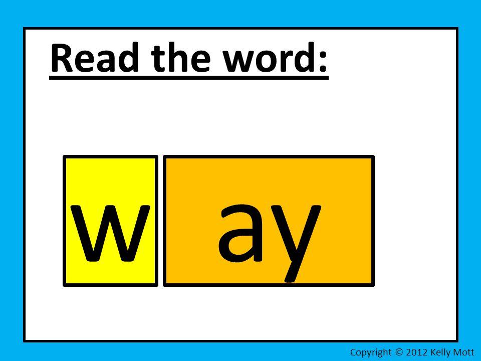 Read the word: w ay Copyright © 2012 Kelly Mott