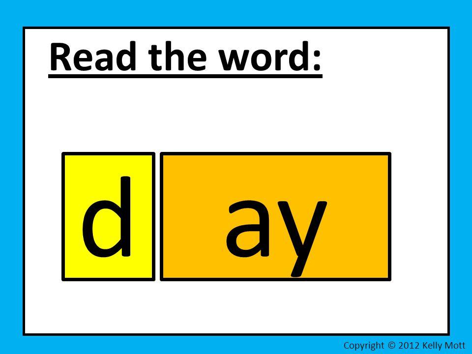 Read the word: d ay Copyright © 2012 Kelly Mott
