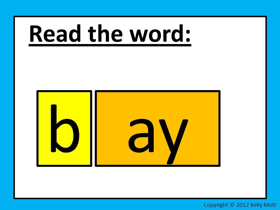 Read the word: b ay Copyright © 2012 Kelly Mott