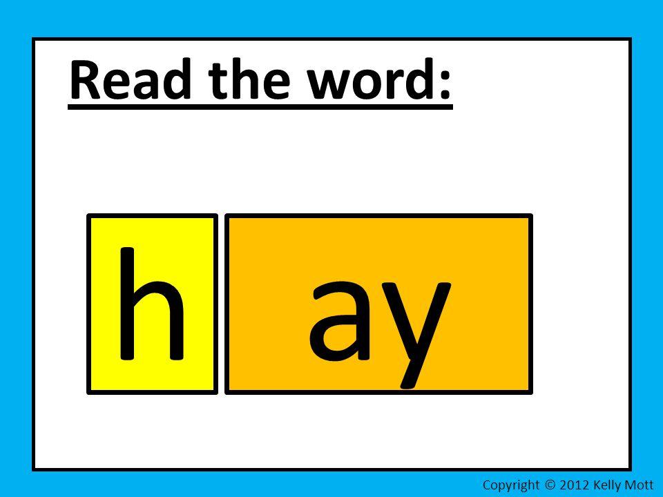 Read the word: h ay Copyright © 2012 Kelly Mott