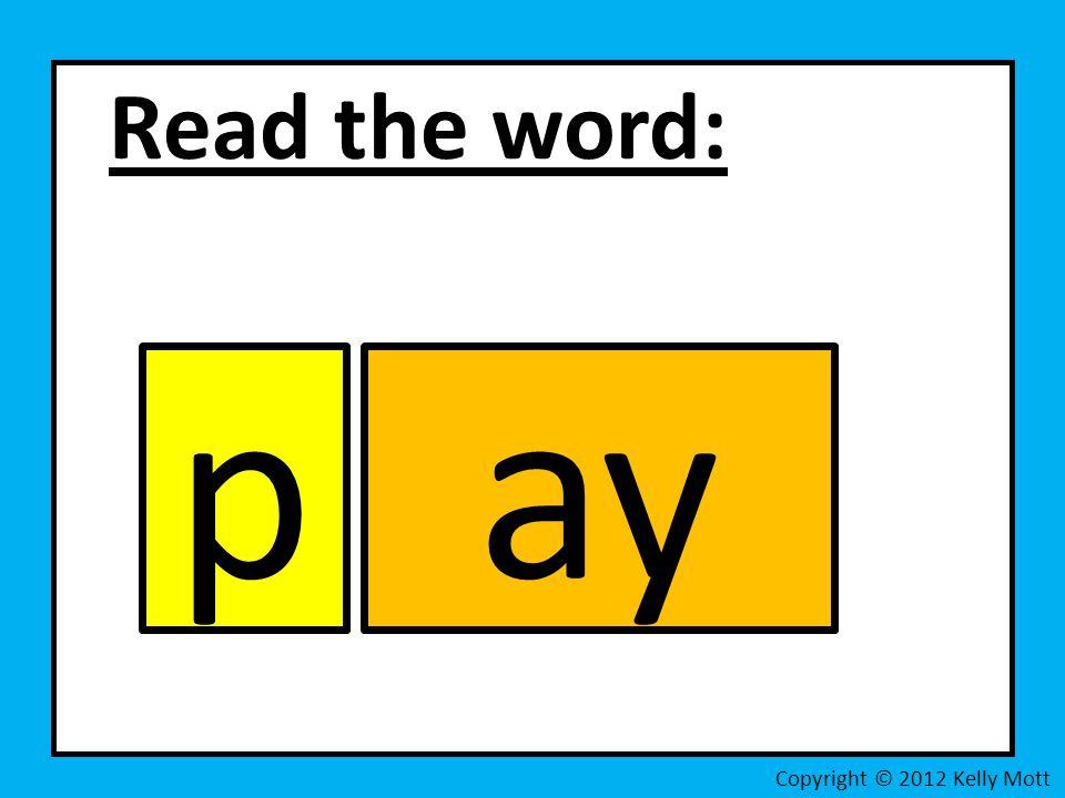 Read the word: p ay Copyright © 2012 Kelly Mott
