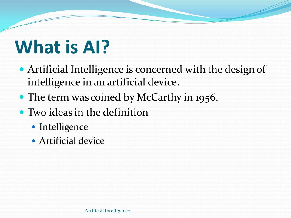 What is AI Artificial Intelligence is concerned with the design of intelligence in an artificial device.