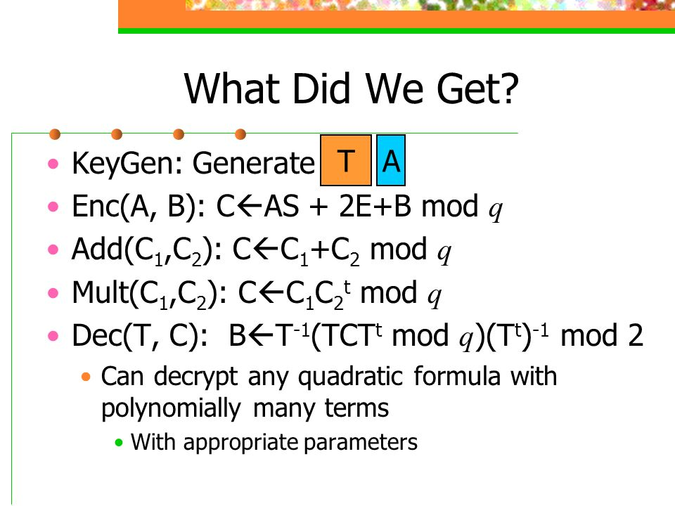 What Did We Get T A KeyGen: Generate Enc(A, B): CAS + 2E+B mod q