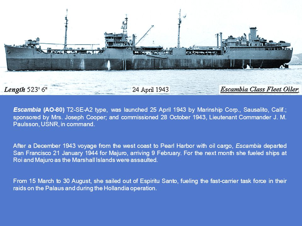 Escambia (AO-80) T2-SE-A2 type, was launched 25 April 1943 by Marinship Corp., Sausalito, Calif.; sponsored by Mrs. Joseph Cooper; and commissioned 28 October 1943, Lieutenant Commander J. M. Paulsson, USNR, in command.