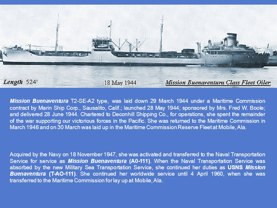 Mission Buenaventura T2-SE-A2 type, was laid down 29 March 1944 under a Maritime Commission contract by Marin Ship Corp., Sausalito, Calif.; launched 28 May 1944; sponsored by Mrs. Fred W. Boole; and delivered 28 June 1944. Chartered to Deconhill Shipping Co., for operations, she spent the remainder of the war supporting our victorious forces in the Pacific. She was returned to the Maritime Commission in March 1946 and on 30 March was laid up in the Maritime Commission Reserve Fleet at Mobile, Ala.