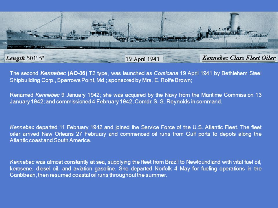 The second Kennebec (AO-36) T2 type, was launched as Corsicana 19 April 1941 by Bethlehem Steel Shipbuilding Corp., Sparrows Point, Md.; sponsored by Mrs. E. Rolfe Brown;