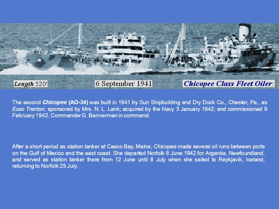 The second Chicopee (AO-34) was built in 1941 by Sun Shipbuilding and Dry Dock Co., Chester, Pa., as Esso Trenton; sponsored by Mrs. N. L. Lank; acquired by the Navy 3 January 1942; and commissioned 9 February 1942, Commander G. Bannerman in command.