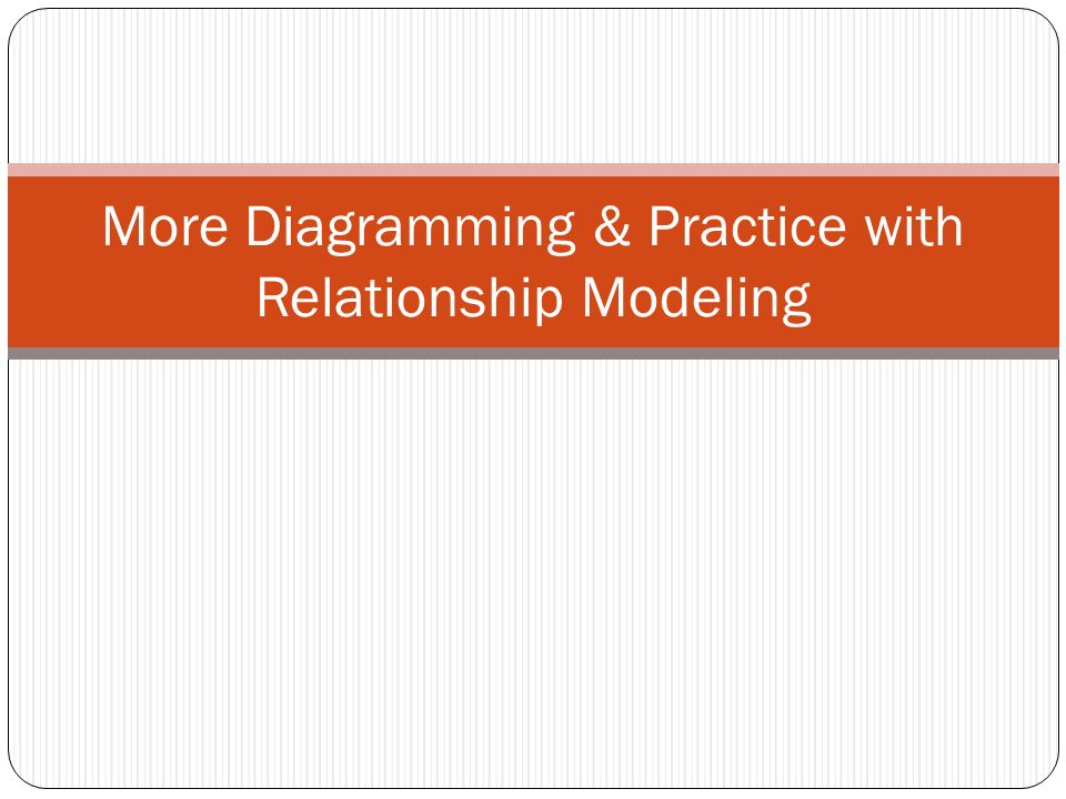 More Diagramming & Practice with Relationship Modeling