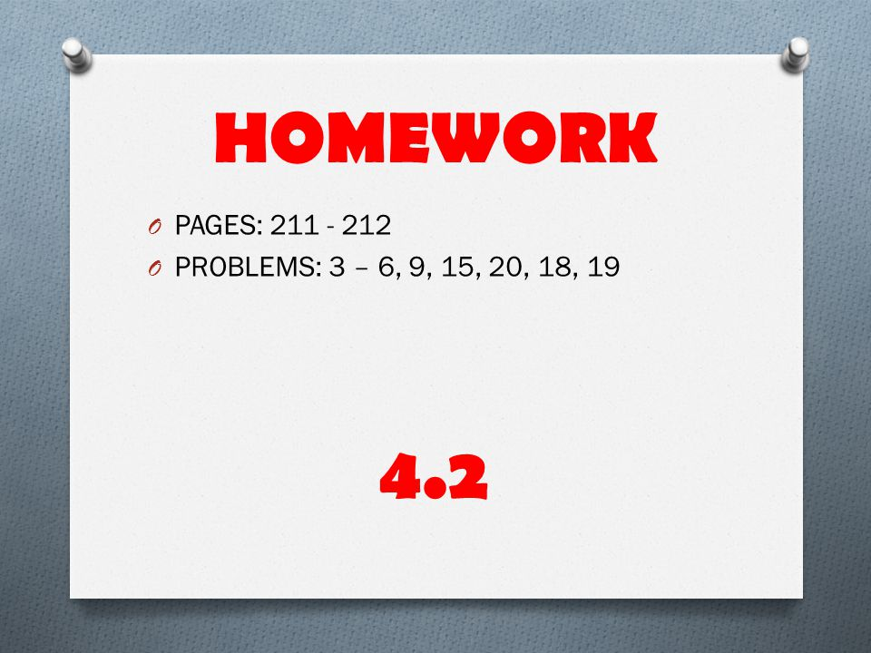 HOMEWORK PAGES: 211 - 212 PROBLEMS: 3 – 6, 9, 15, 20, 18, 19 4.2