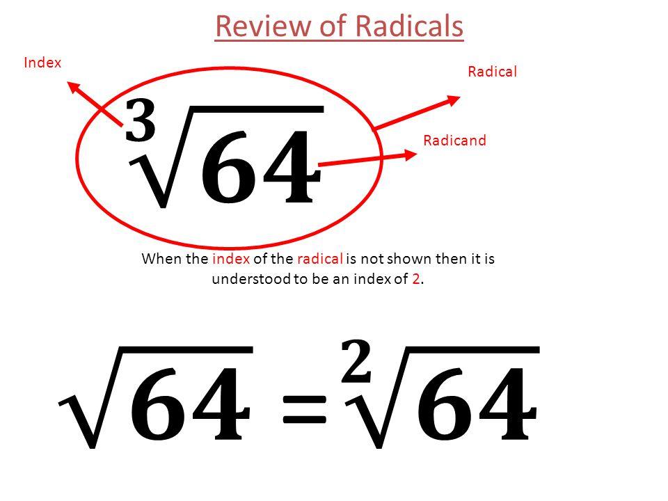 𝟑 𝟔𝟒 𝟔𝟒 = 𝟐 𝟔𝟒 Review of Radicals Index Radical Radicand