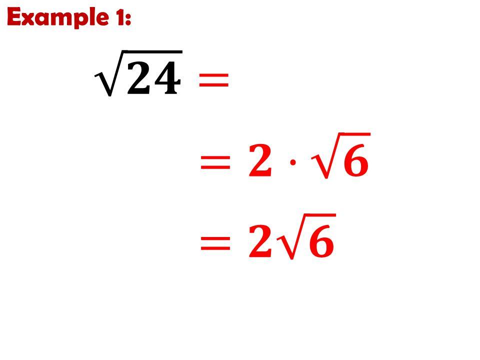 Example 1: 𝟐𝟒 = 𝟒 · 𝟔 =𝟐· 𝟔 =𝟐 𝟔