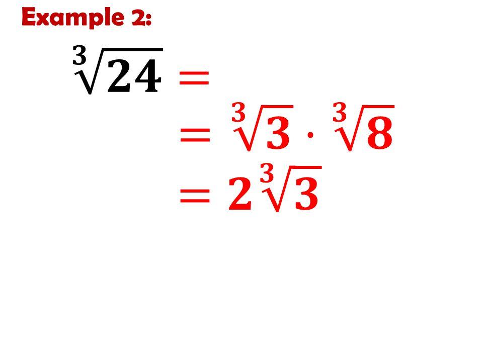 Example 2: 𝟑 𝟐𝟒 = 𝟑 𝟑·𝟖 = 𝟑 𝟑 · 𝟑 𝟖 =𝟐 𝟑 𝟑