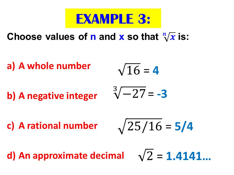 EXAMPLE 3: 16 = 4 3 −27 = -3 25/16 = 5/4 2 = 1.4141… A whole number