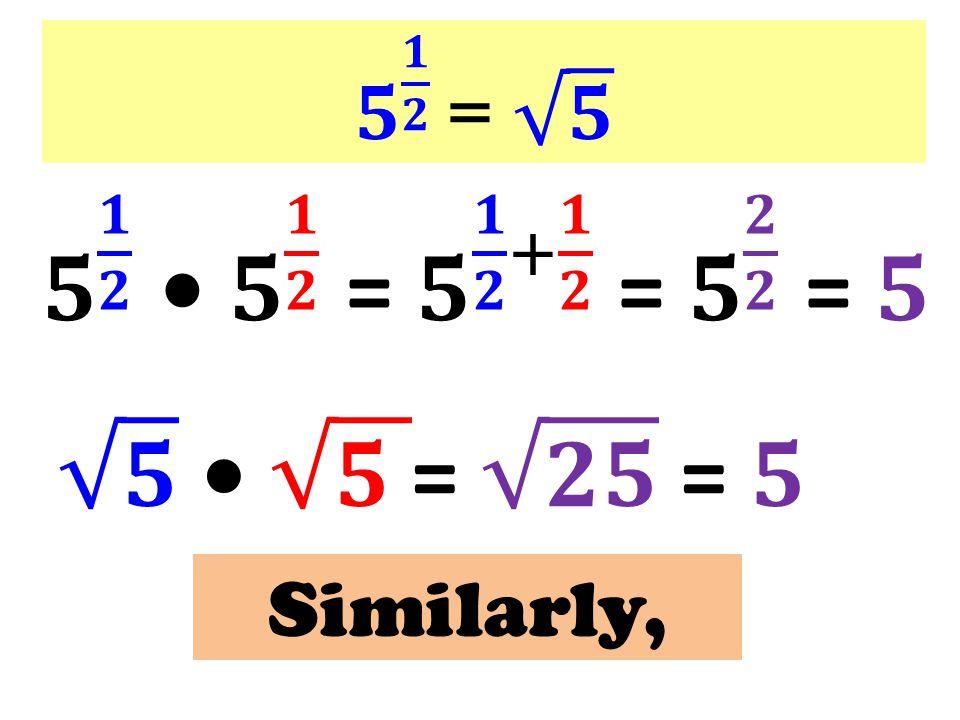 𝟓 𝟏 𝟐 = 𝟓 𝟓 𝟏 𝟐 • 𝟓 𝟏 𝟐 = 𝟓 𝟏 𝟐 + 𝟏 𝟐 = 𝟓 𝟐 𝟐 = 𝟓.