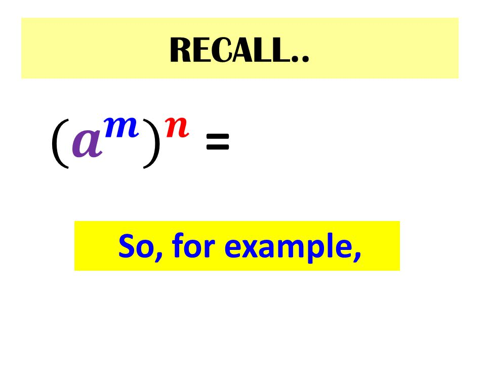 RECALL.. (𝒂 𝒎 ) 𝒏 = 𝒂 𝒎 • 𝒏 So, for example,