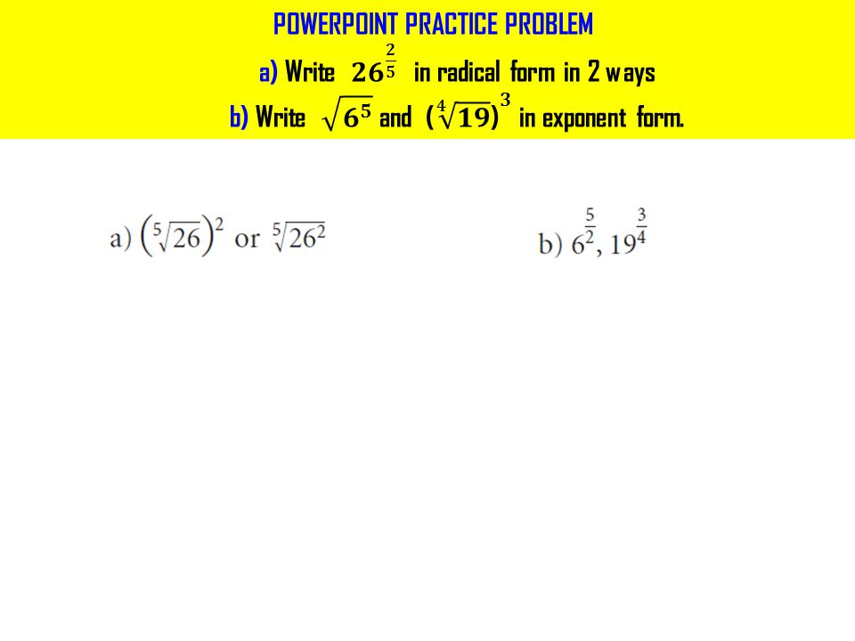 POWERPOINT PRACTICE PROBLEM a) Write 𝟐𝟔 𝟐 𝟓 in radical form in 2 ways b) Write 𝟔 𝟓 and ( 𝟒 𝟏𝟗 ) 𝟑 in exponent form.