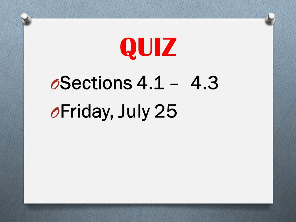 QUIZ Sections 4.1 – 4.3 Friday, July 25