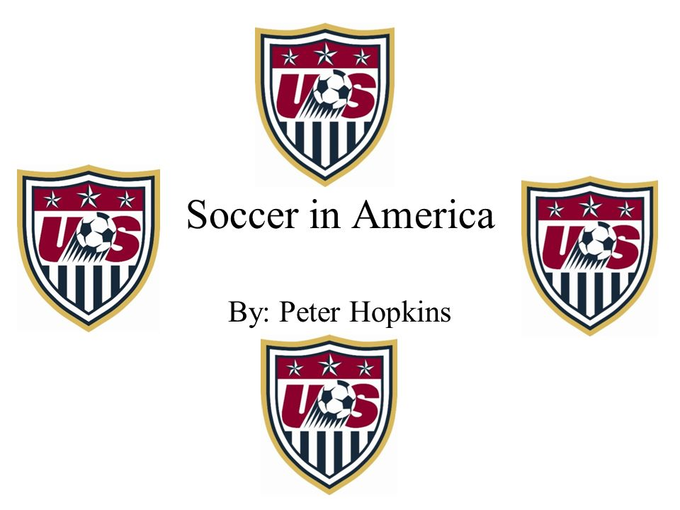 Soccer in America By: Peter Hopkins