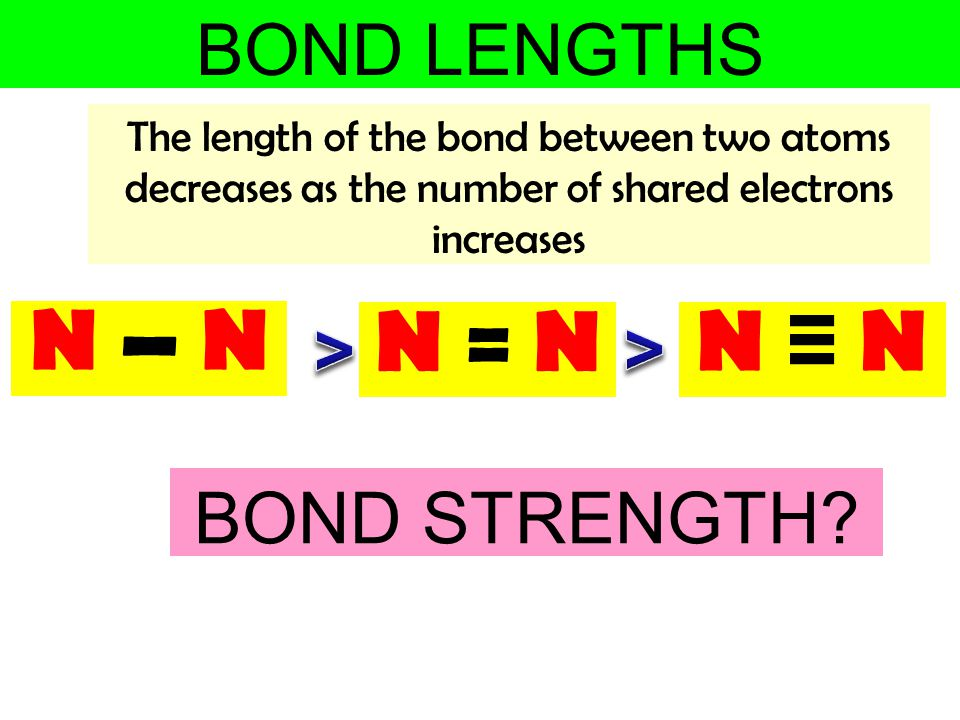 N – N N = N N ≡ N BOND LENGTHS > > BOND STRENGTH